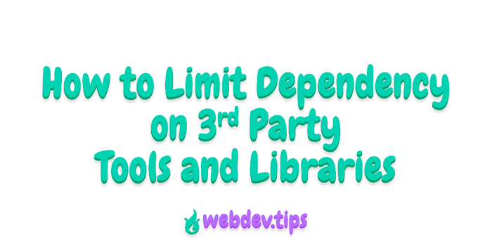 How to Limit Dependency on 3rd Party Tools and Libraries